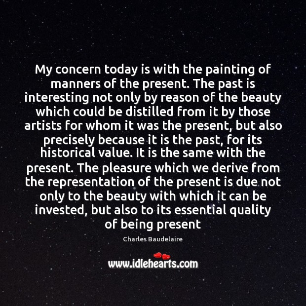 My concern today is with the painting of manners of the present. Charles Baudelaire Picture Quote