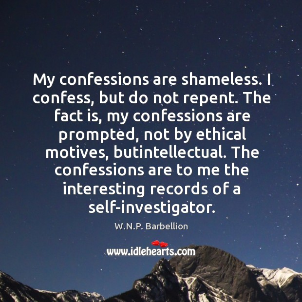My confessions are shameless. I confess, but do not repent. The fact W.N.P. Barbellion Picture Quote