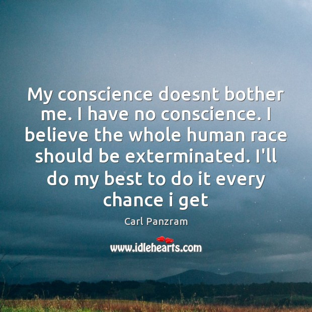 My conscience doesnt bother me. I have no conscience. I believe the Image