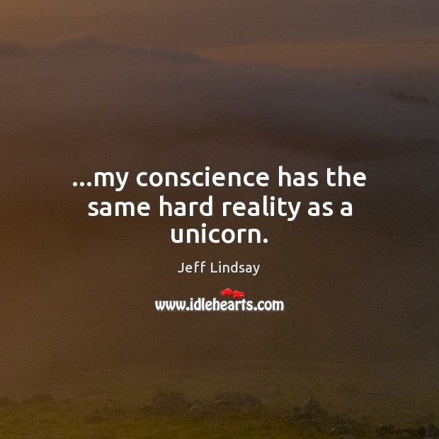 …my conscience has the same hard reality as a unicorn. Jeff Lindsay Picture Quote