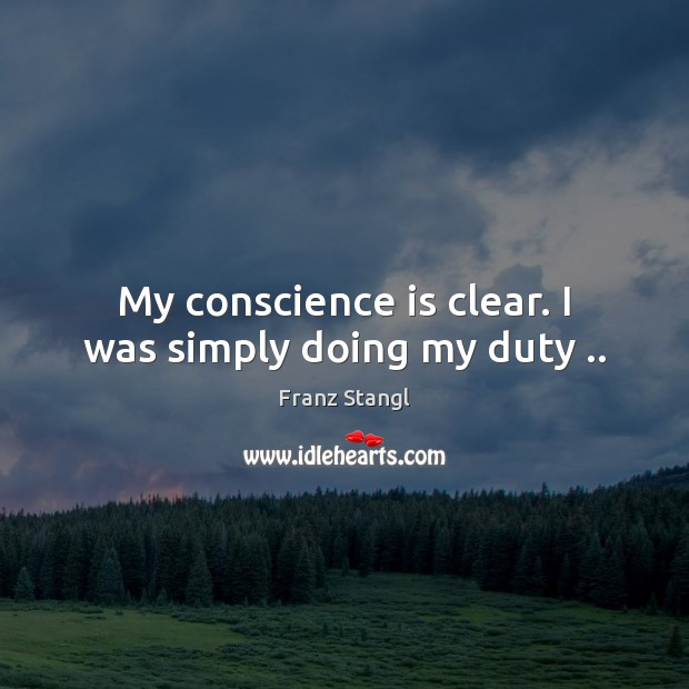 My conscience is clear. I was simply doing my duty .. Image