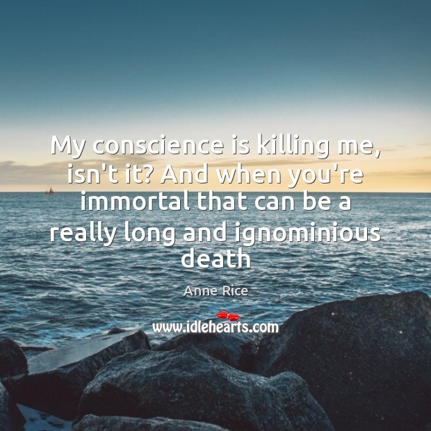 My conscience is killing me, isn't it? And when you're immortal that Anne Rice Picture Quote