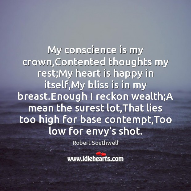 My conscience is my crown,Contented thoughts my rest;My heart is Image