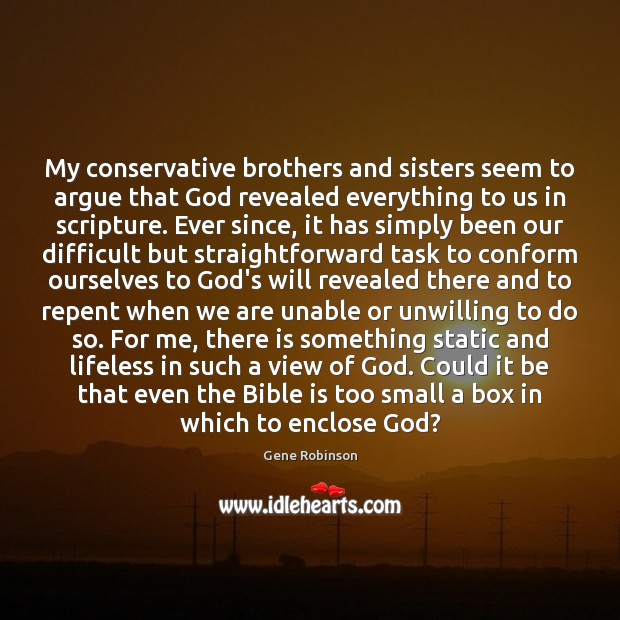My conservative brothers and sisters seem to argue that God revealed everything Gene Robinson Picture Quote