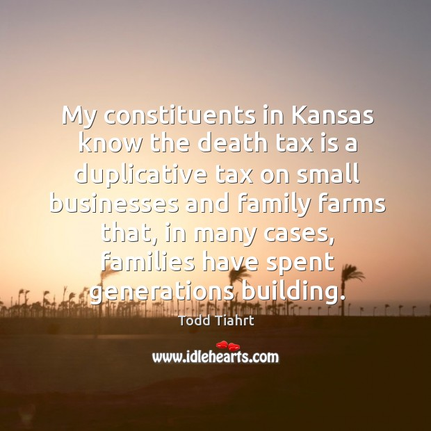 My constituents in kansas know the death tax is a duplicative tax on small businesses and family farms that Tax Quotes Image