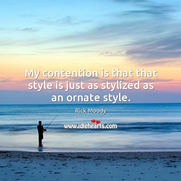 My contention is that that style is just as stylized as an ornate style. Rick Moody Picture Quote