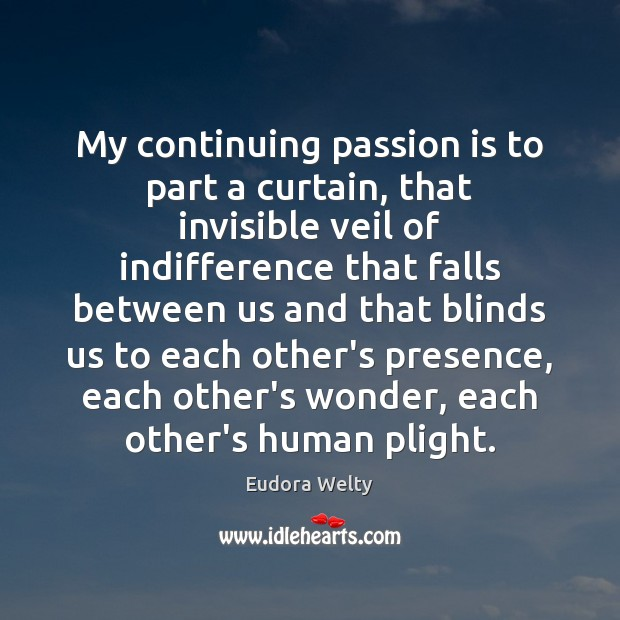 My continuing passion is to part a curtain, that invisible veil of Eudora Welty Picture Quote