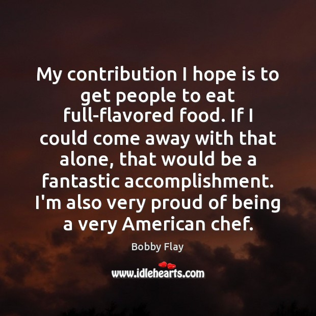 My contribution I hope is to get people to eat full-flavored food. Bobby Flay Picture Quote