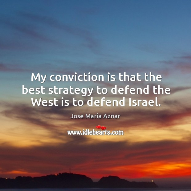 My conviction is that the best strategy to defend the West is to defend Israel. Image