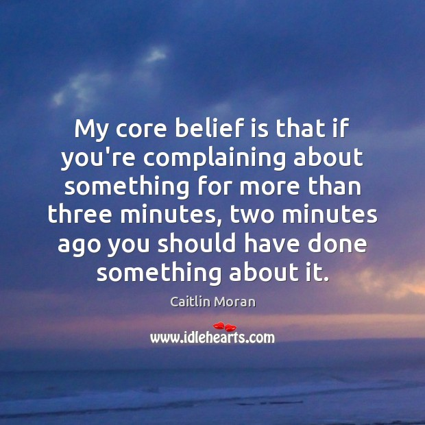 Image, My core belief is that if you're complaining about something for more