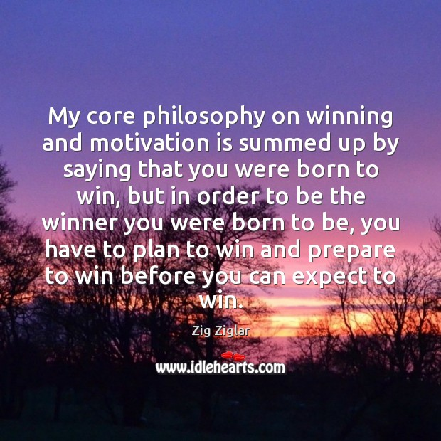 My core philosophy on winning and motivation is summed up by saying Image