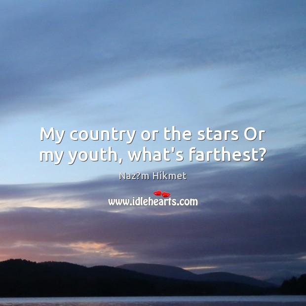 My country or the stars Or my youth, what's farthest? Image