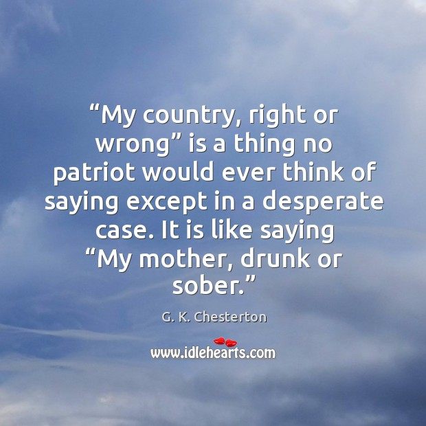 My country, right or wrong is a thing no patriot would ever think of saying except in a desperate case. Image