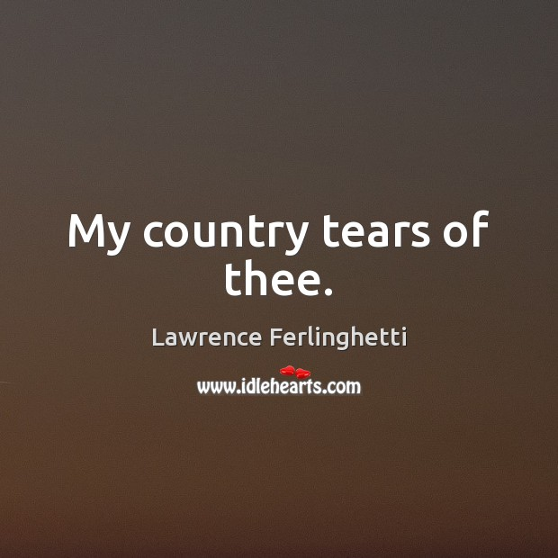 My country tears of thee. Lawrence Ferlinghetti Picture Quote