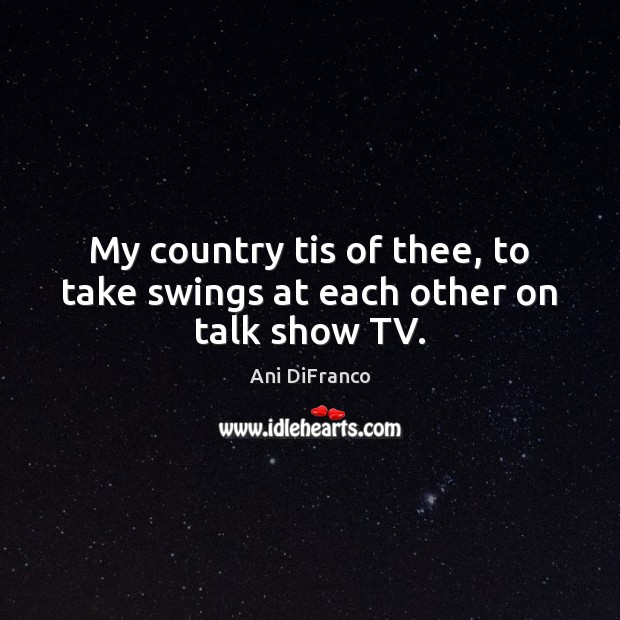 My country tis of thee, to take swings at each other on talk show TV. Ani DiFranco Picture Quote