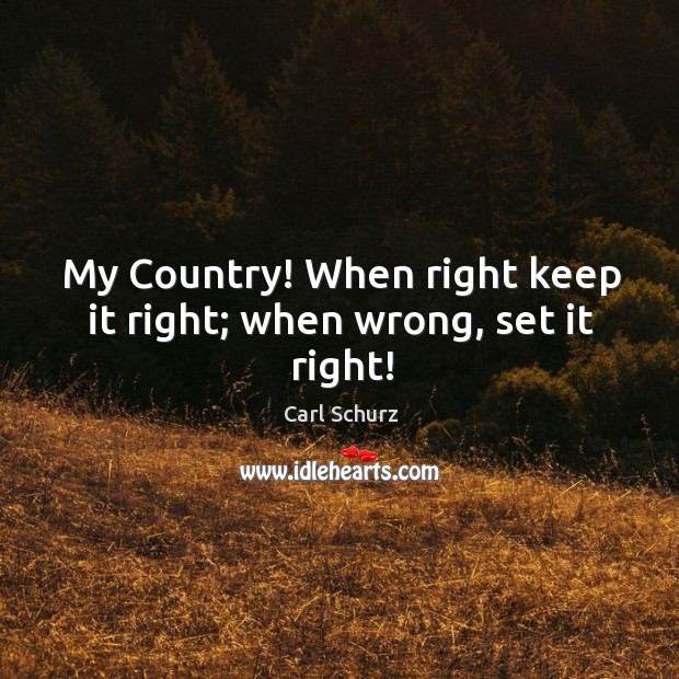 My country! when right keep it right; when wrong, set it right! Carl Schurz Picture Quote