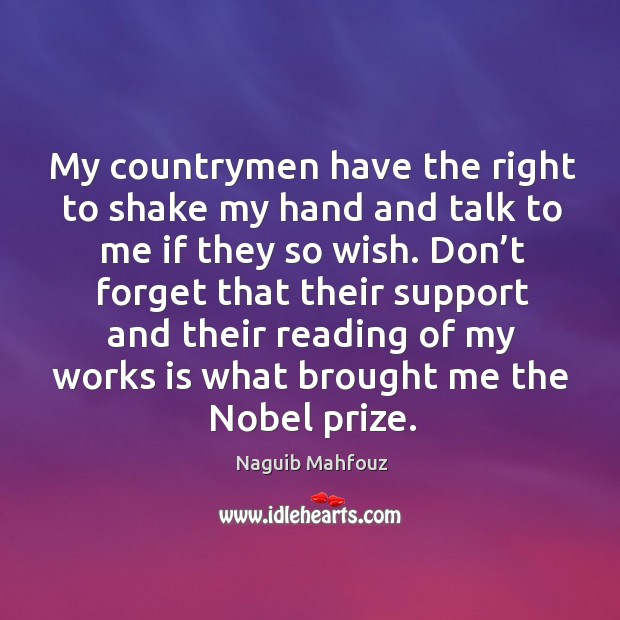My countrymen have the right to shake my hand and talk to me if they so wish. Naguib Mahfouz Picture Quote