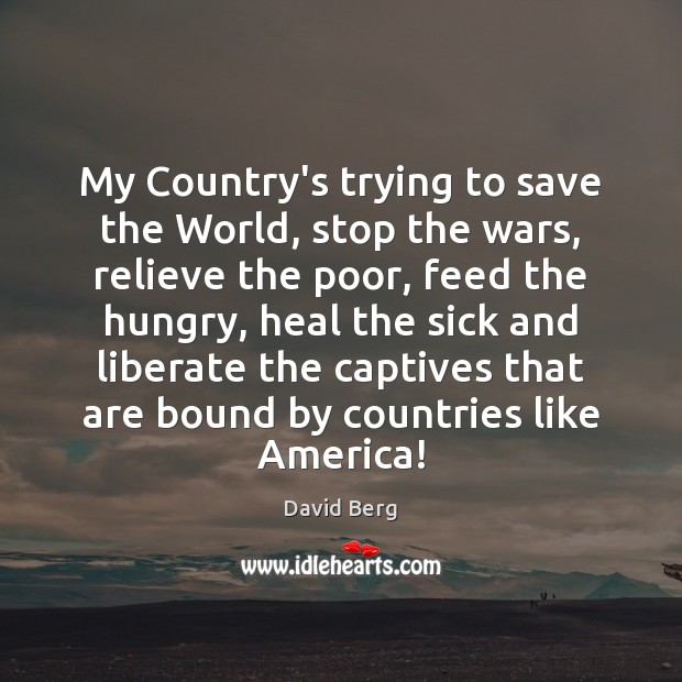 My Country's trying to save the World, stop the wars, relieve the Liberate Quotes Image