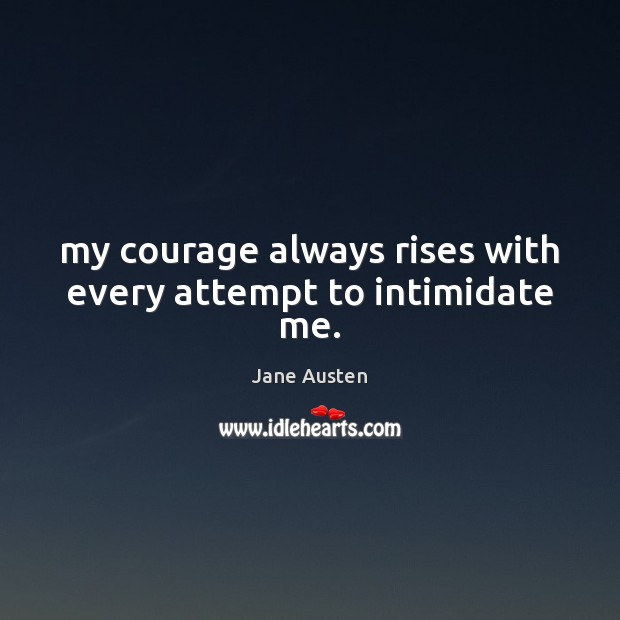 Image, My courage always rises with every attempt to intimidate me.
