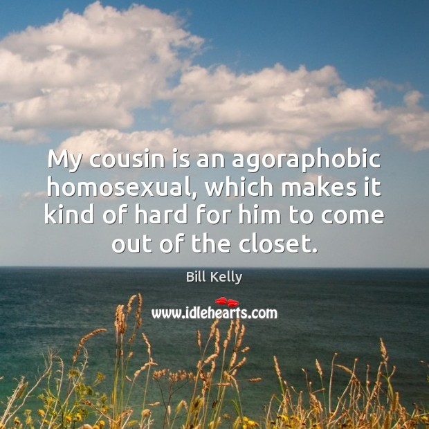 My cousin is an agoraphobic homosexual, which makes it kind of hard Image