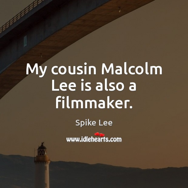 My cousin Malcolm Lee is also a filmmaker. Spike Lee Picture Quote