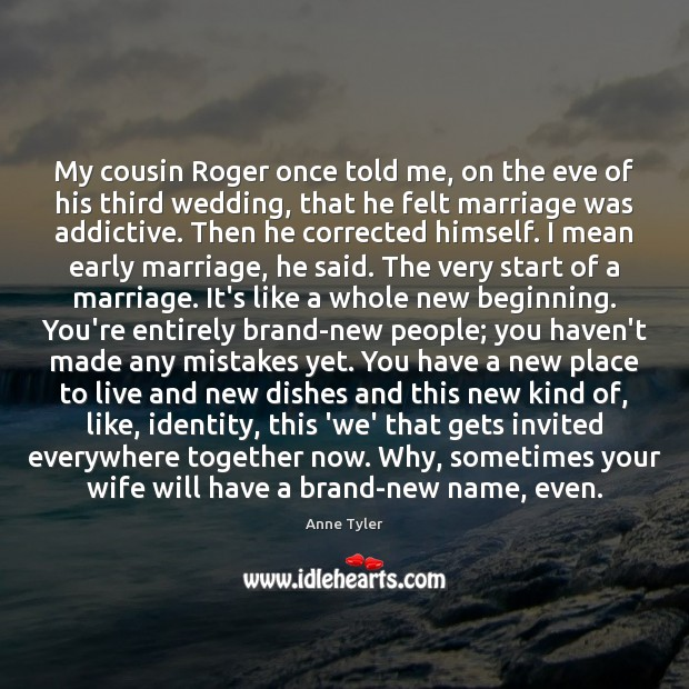 My cousin Roger once told me, on the eve of his third Anne Tyler Picture Quote