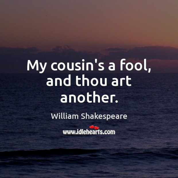 Image, My cousin's a fool, and thou art another.