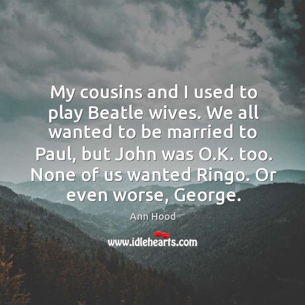Image, My cousins and I used to play Beatle wives. We all wanted