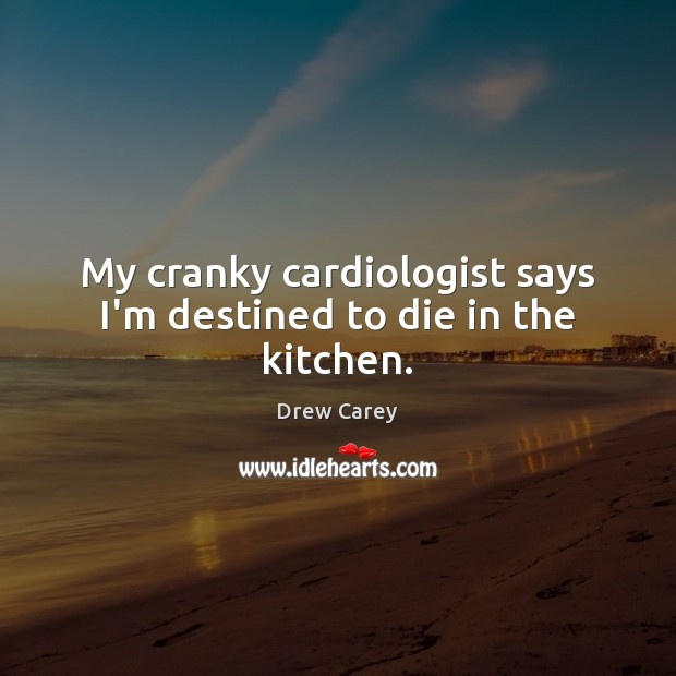 My cranky cardiologist says I'm destined to die in the kitchen. Drew Carey Picture Quote