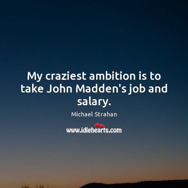 My craziest ambition is to take John Madden's job and salary. Image