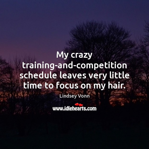 My crazy training-and-competition schedule leaves very little time to focus on my hair. Lindsey Vonn Picture Quote