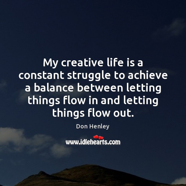 My creative life is a constant struggle to achieve a balance between Image