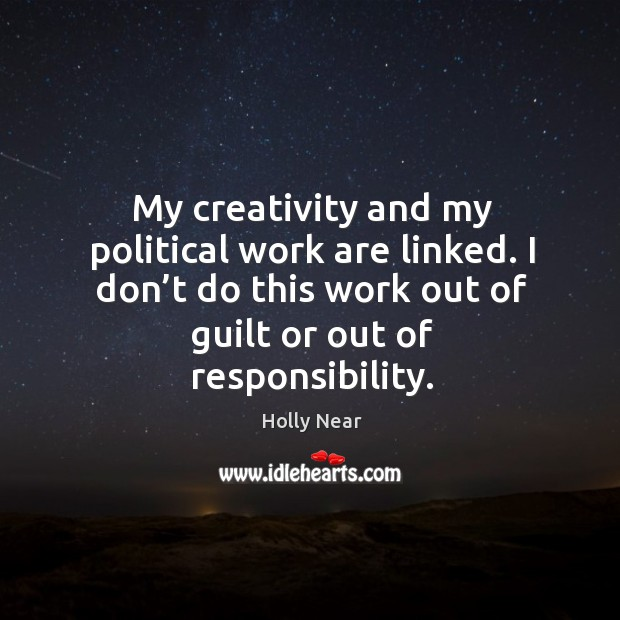 My creativity and my political work are linked. I don't do this work out of guilt or out of responsibility. Image