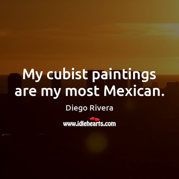 My cubist paintings are my most Mexican. Image