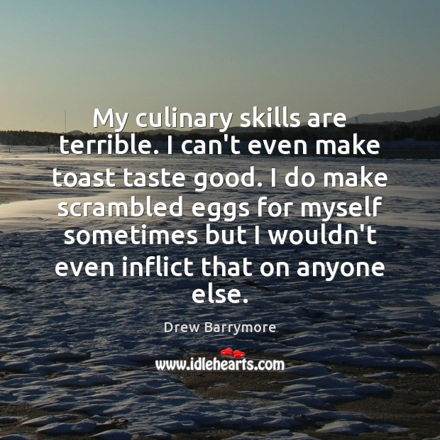 My culinary skills are terrible. I can't even make toast taste good. Drew Barrymore Picture Quote