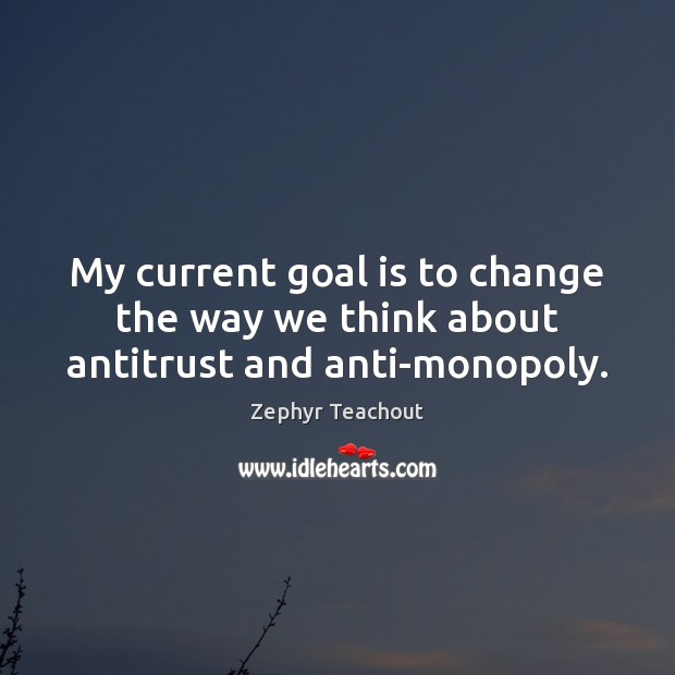 My current goal is to change the way we think about antitrust and anti-monopoly. Zephyr Teachout Picture Quote