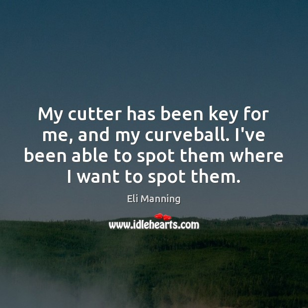 My cutter has been key for me, and my curveball. I've been Eli Manning Picture Quote