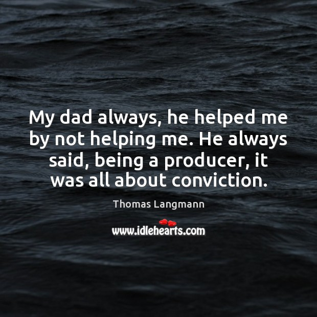 Image, My dad always, he helped me by not helping me. He always