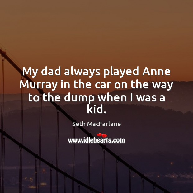 My dad always played Anne Murray in the car on the way to the dump when I was a kid. Seth MacFarlane Picture Quote
