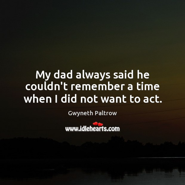 My dad always said he couldn't remember a time when I did not want to act. Image