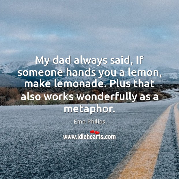 My dad always said, If someone hands you a lemon, make lemonade. Emo Philips Picture Quote