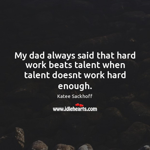 My dad always said that hard work beats talent when talent doesnt work hard enough. Katee Sackhoff Picture Quote