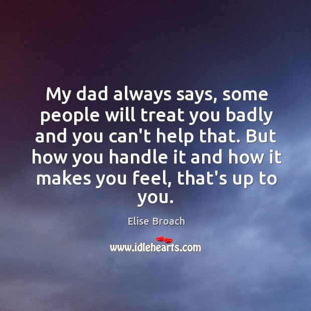 My dad always says, some people will treat you badly and you Elise Broach Picture Quote
