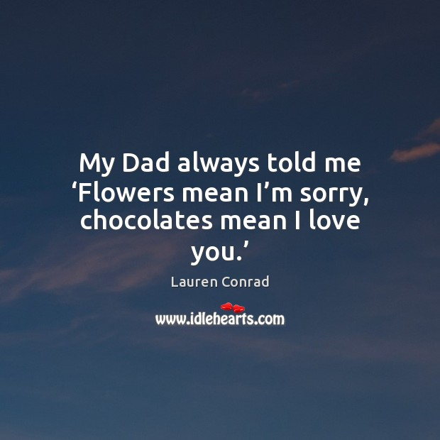 My Dad always told me 'Flowers mean I'm sorry, chocolates mean I love you.' Lauren Conrad Picture Quote