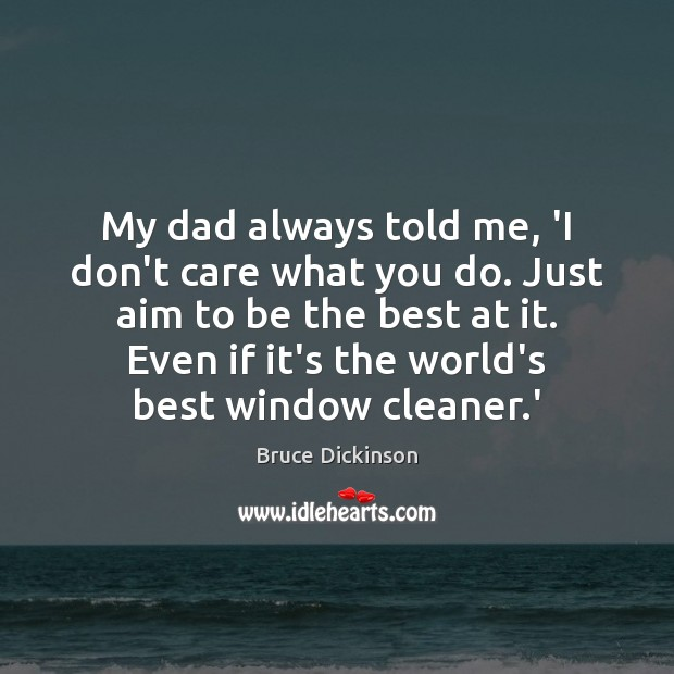 My dad always told me, 'I don't care what you do. Just Bruce Dickinson Picture Quote