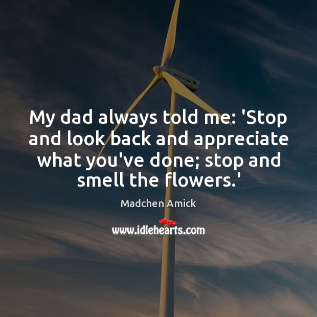 My dad always told me: 'Stop and look back and appreciate what Image