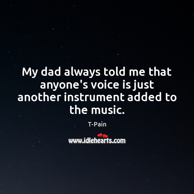 My dad always told me that anyone's voice is just another instrument added to the music. T-Pain Picture Quote