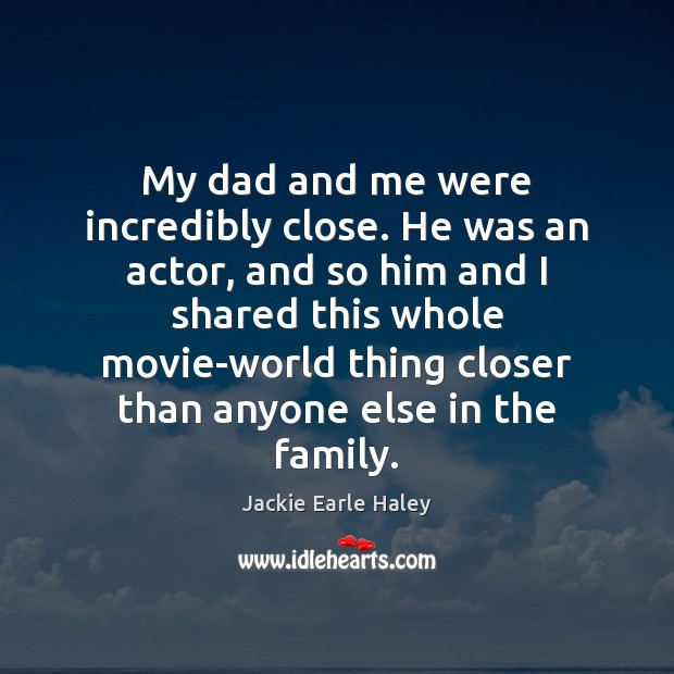 My dad and me were incredibly close. He was an actor, and Image