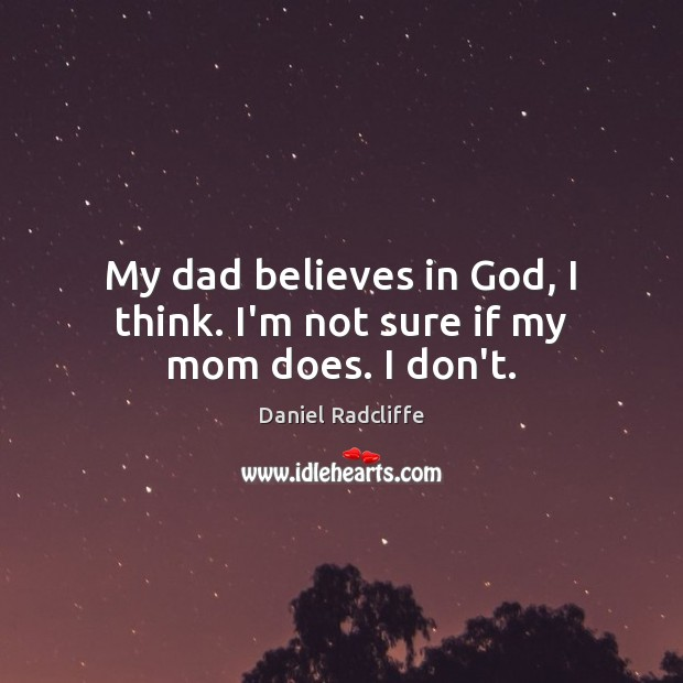 My dad believes in God, I think. I'm not sure if my mom does. I don't. Daniel Radcliffe Picture Quote