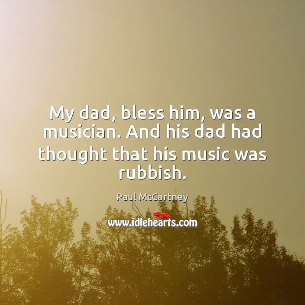 My dad, bless him, was a musician. And his dad had thought that his music was rubbish. Paul McCartney Picture Quote